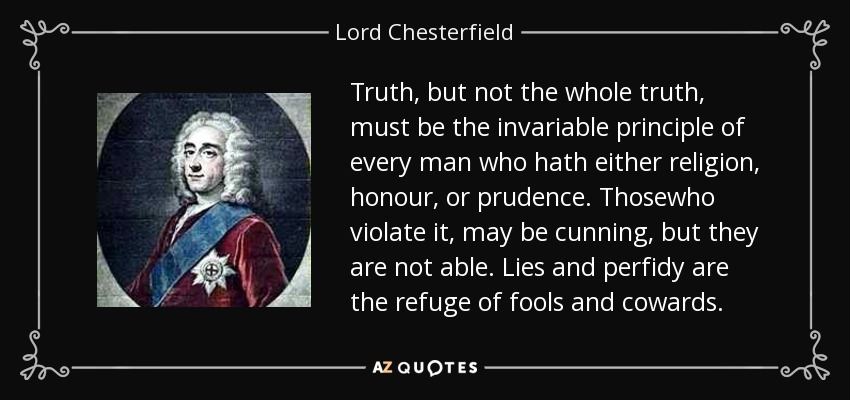 Truth, but not the whole truth, must be the invariable principle of every man who hath either religion, honour, or prudence. Thosewho violate it, may be cunning, but they are not able. Lies and perfidy are the refuge of fools and cowards. - Lord Chesterfield