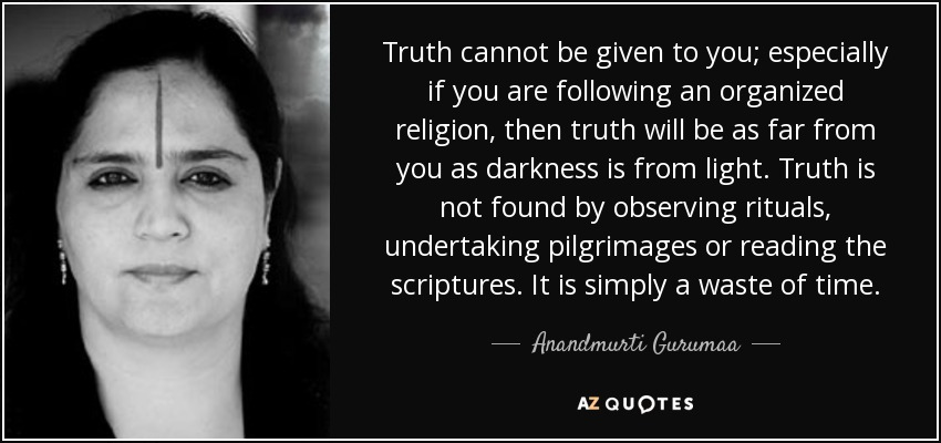 Truth cannot be given to you; especially if you are following an organized religion, then truth will be as far from you as darkness is from light. Truth is not found by observing rituals, undertaking pilgrimages or reading the scriptures. It is simply a waste of time. - Anandmurti Gurumaa