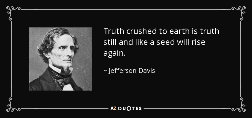 Truth crushed to earth is truth still and like a seed will rise again. - Jefferson Davis