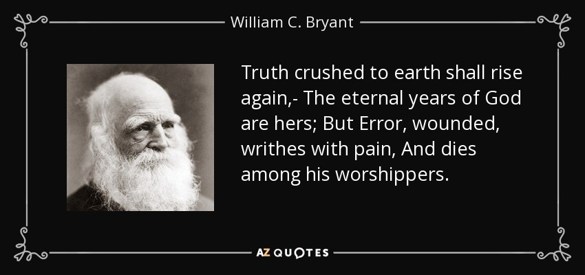 Truth crushed to earth shall rise again,- The eternal years of God are hers; But Error, wounded, writhes with pain, And dies among his worshippers. - William C. Bryant