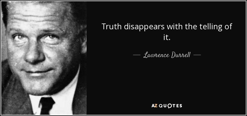 Truth disappears with the telling of it. - Lawrence Durrell