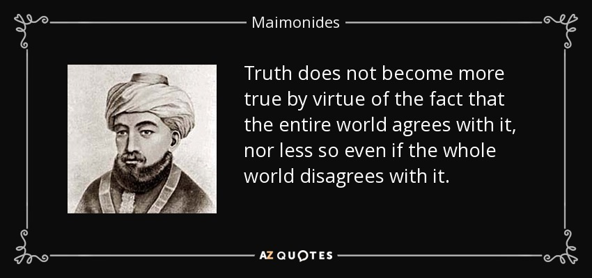 Truth does not become more true by virtue of the fact that the entire world agrees with it, nor less so even if the whole world disagrees with it. - Maimonides