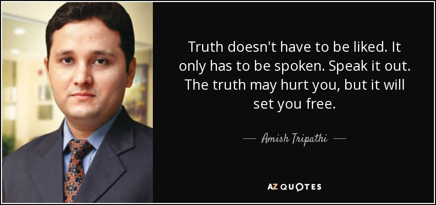 Truth doesn't have to be liked. It only has to be spoken. Speak it out. The truth may hurt you, but it will set you free. - Amish Tripathi