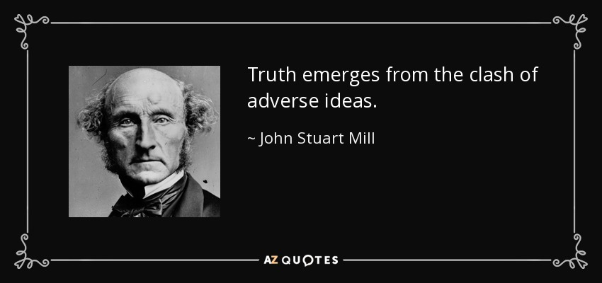 Truth emerges from the clash of adverse ideas. - John Stuart Mill
