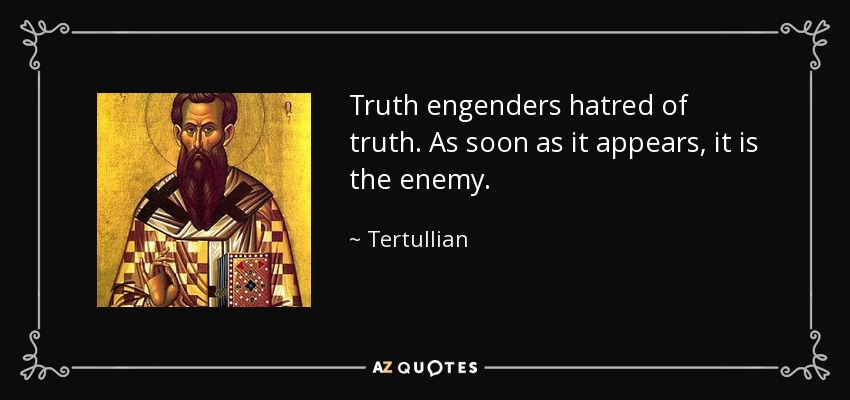 Truth engenders hatred of truth. As soon as it appears, it is the enemy. - Tertullian