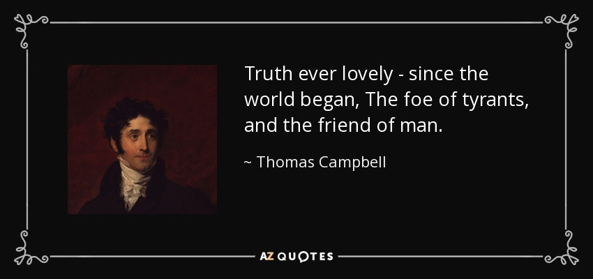 Truth ever lovely - since the world began, The foe of tyrants, and the friend of man. - Thomas Campbell