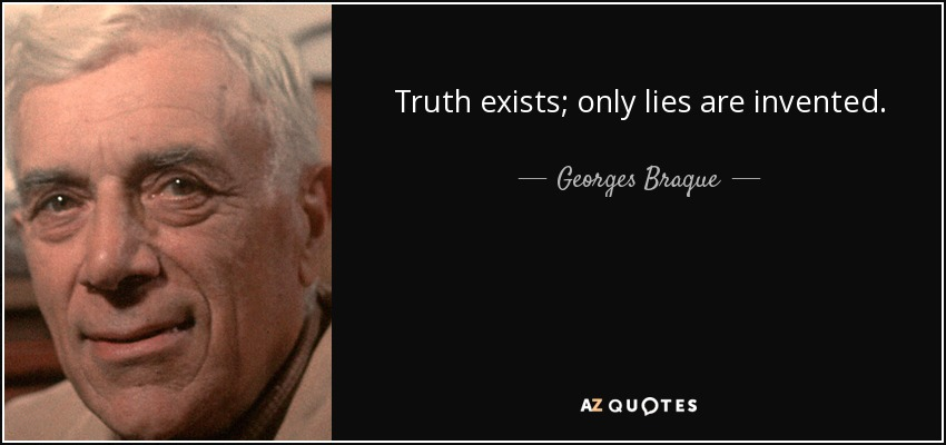 Truth exists; only lies are invented. - Georges Braque