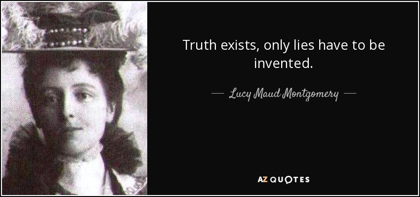 Truth exists, only lies have to be invented. - Lucy Maud Montgomery