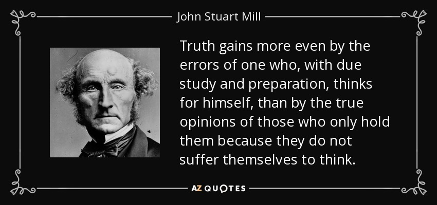 Truth gains more even by the errors of one who, with due study and preparation, thinks for himself, than by the true opinions of those who only hold them because they do not suffer themselves to think… - John Stuart Mill