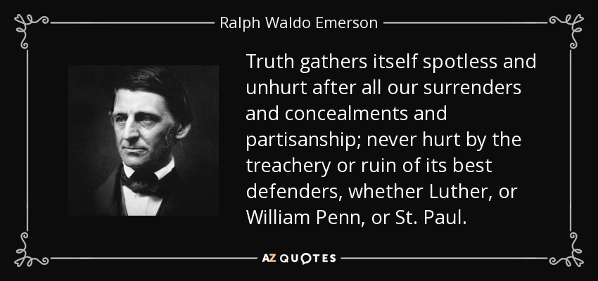 Truth gathers itself spotless and unhurt after all our surrenders and concealments and partisanship; never hurt by the treachery or ruin of its best defenders, whether Luther, or William Penn, or St. Paul. - Ralph Waldo Emerson