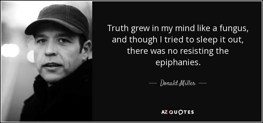 Truth grew in my mind like a fungus, and though I tried to sleep it out, there was no resisting the epiphanies. - Donald Miller