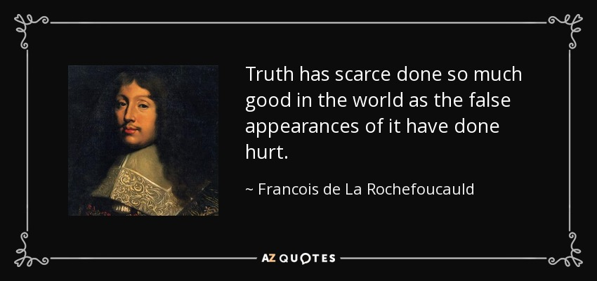 Truth has scarce done so much good in the world as the false appearances of it have done hurt. - Francois de La Rochefoucauld