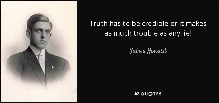 Truth has to be credible or it makes as much trouble as any lie! - Sidney Howard