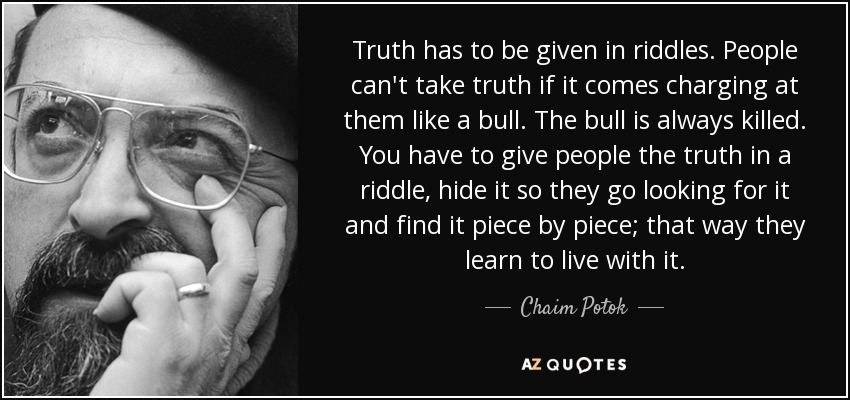 Truth has to be given in riddles. People can't take truth if it comes charging at them like a bull. The bull is always killed. You have to give people the truth in a riddle, hide it so they go looking for it and find it piece by piece; that way they learn to live with it. - Chaim Potok