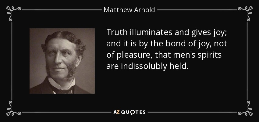 Truth illuminates and gives joy; and it is by the bond of joy, not of pleasure, that men's spirits are indissolubly held. - Matthew Arnold