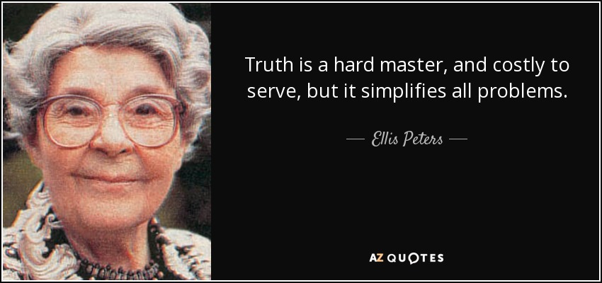 Truth is a hard master, and costly to serve, but it simplifies all problems. - Ellis Peters