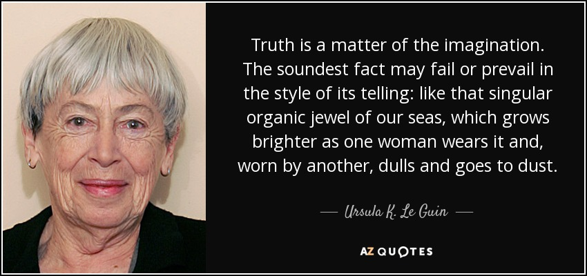 Truth is a matter of the imagination. The soundest fact may fail or prevail in the style of its telling: like that singular organic jewel of our seas, which grows brighter as one woman wears it and, worn by another, dulls and goes to dust. - Ursula K. Le Guin