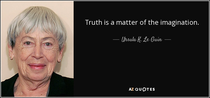 Truth is a matter of the imagination. - Ursula K. Le Guin