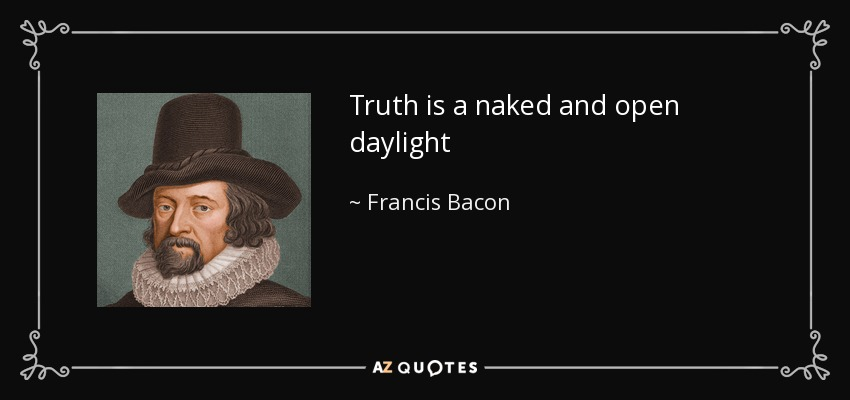 Truth is a naked and open daylight - Francis Bacon