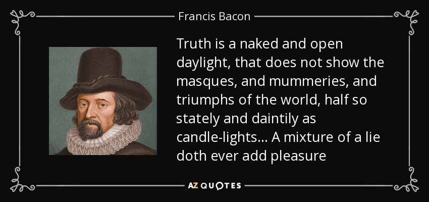 Truth is a naked and open daylight, that does not show the masques, and mummeries, and triumphs of the world, half so stately and daintily as candle-lights. . . A mixture of a lie doth ever add pleasure - Francis Bacon
