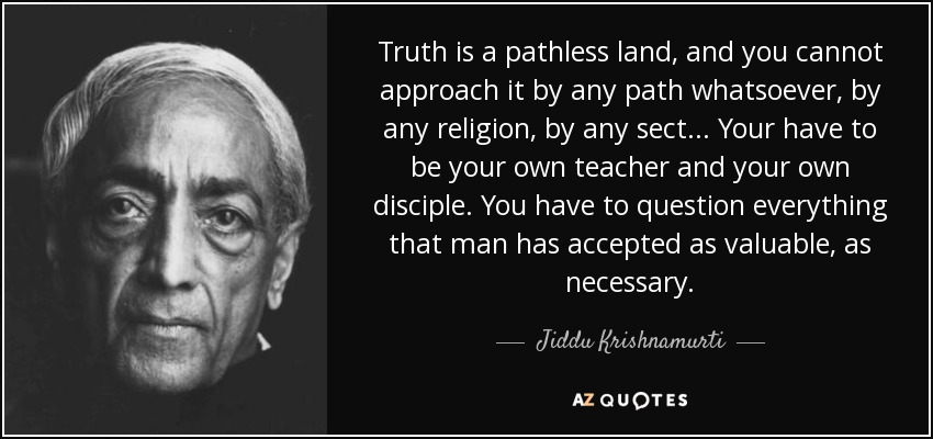 Truth is a pathless land, and you cannot approach it by any path whatsoever, by any religion, by any sect ... Your have to be your own teacher and your own disciple. You have to question everything that man has accepted as valuable, as necessary. - Jiddu Krishnamurti