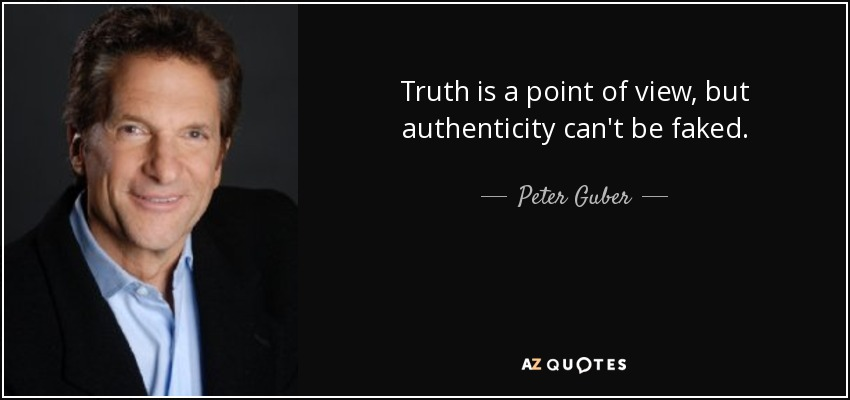 Truth is a point of view, but authenticity can't be faked. - Peter Guber