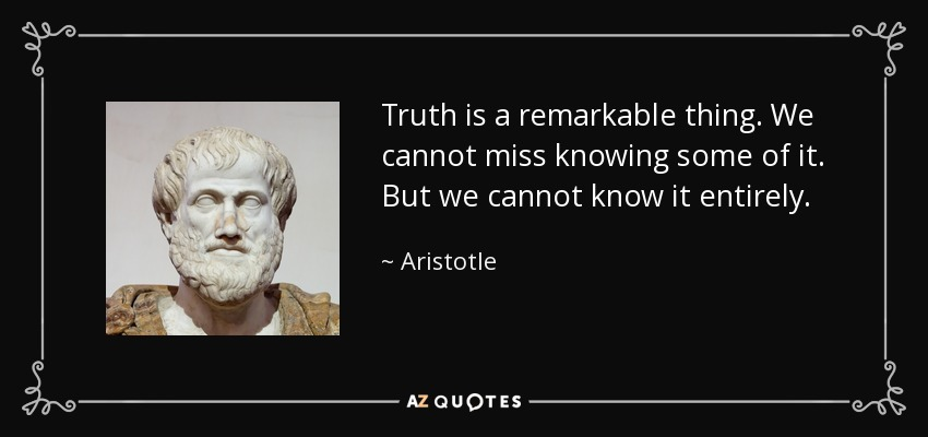 Truth is a remarkable thing. We cannot miss knowing some of it. But we cannot know it entirely. - Aristotle