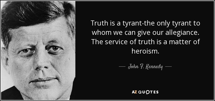 Truth is a tyrant-the only tyrant to whom we can give our allegiance. The service of truth is a matter of heroism. - John F. Kennedy