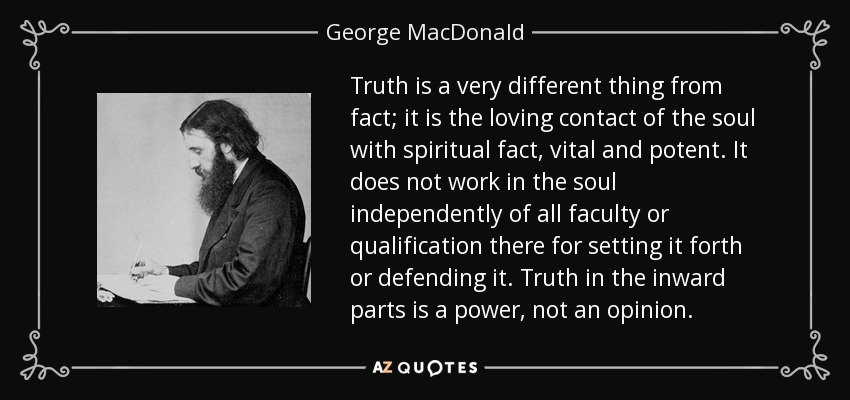 Truth is a very different thing from fact; it is the loving contact of the soul with spiritual fact, vital and potent. It does not work in the soul independently of all faculty or qualification there for setting it forth or defending it. Truth in the inward parts is a power, not an opinion. - George MacDonald