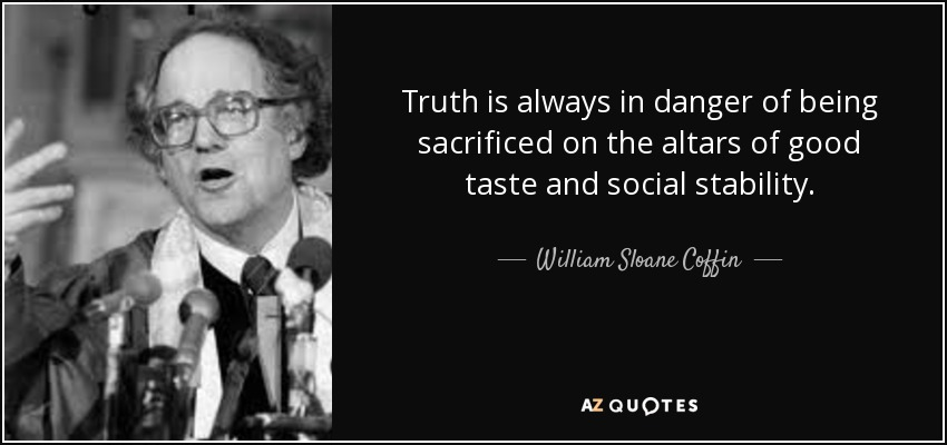 Truth is always in danger of being sacrificed on the altars of good taste and social stability. - William Sloane Coffin