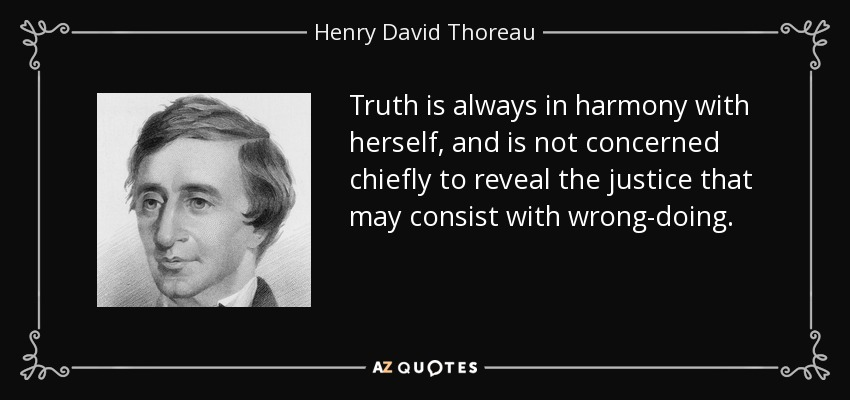 Truth is always in harmony with herself, and is not concerned chiefly to reveal the justice that may consist with wrong-doing. - Henry David Thoreau