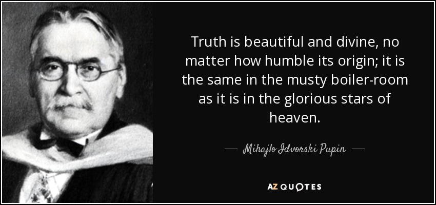 Truth is beautiful and divine, no matter how humble its origin; it is the same in the musty boiler-room as it is in the glorious stars of heaven. - Mihajlo Idvorski Pupin