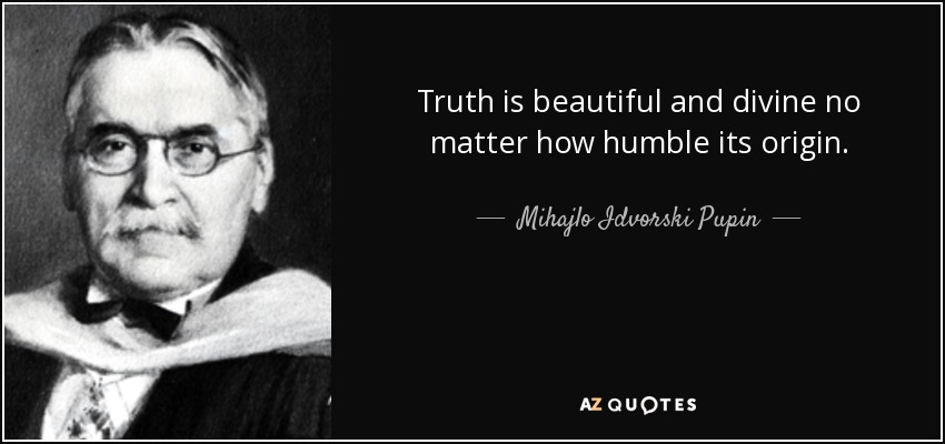Truth is beautiful and divine no matter how humble its origin. - Mihajlo Idvorski Pupin