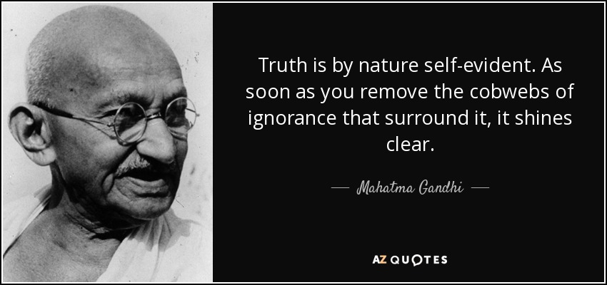 Truth is by nature self-evident. As soon as you remove the cobwebs of ignorance that surround it, it shines clear. - Mahatma Gandhi