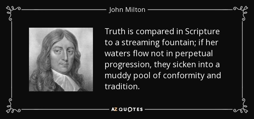 Truth is compared in Scripture to a streaming fountain; if her waters flow not in perpetual progression, they sicken into a muddy pool of conformity and tradition. - John Milton