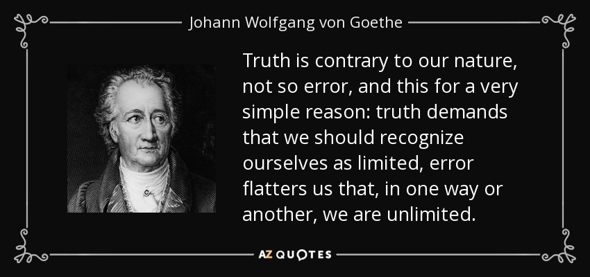 Truth is contrary to our nature, not so error, and this for a very simple reason: truth demands that we should recognize ourselves as limited, error flatters us that, in one way or another, we are unlimited. - Johann Wolfgang von Goethe