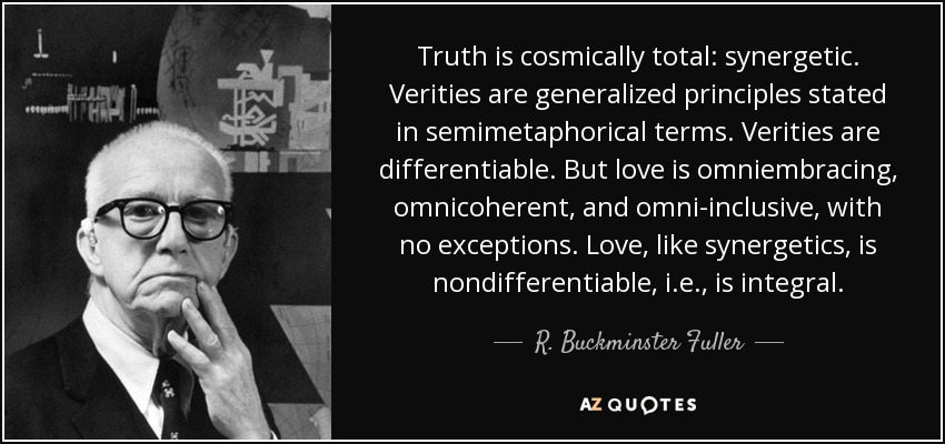 Truth is cosmically total: synergetic. Verities are generalized principles stated in semimetaphorical terms. Verities are differentiable. But love is omniembracing, omnicoherent, and omni-inclusive, with no exceptions. Love, like synergetics, is nondifferentiable, i.e., is integral. - R. Buckminster Fuller