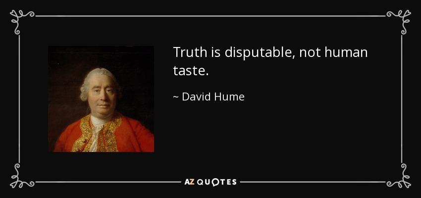 Truth is disputable, not human taste. - David Hume