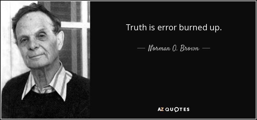 Truth is error burned up. - Norman O. Brown