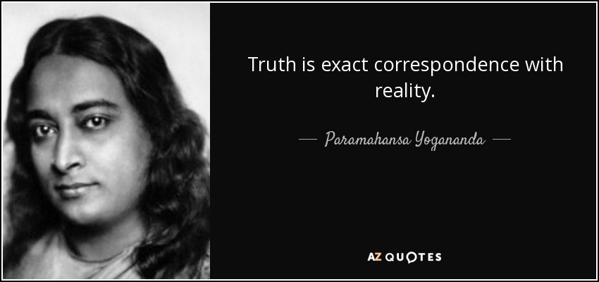Truth is exact correspondence with reality. - Paramahansa Yogananda