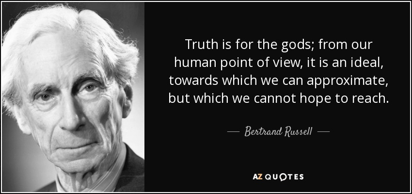 Truth is for the gods; from our human point of view, it is an ideal, towards which we can approximate, but which we cannot hope to reach. - Bertrand Russell