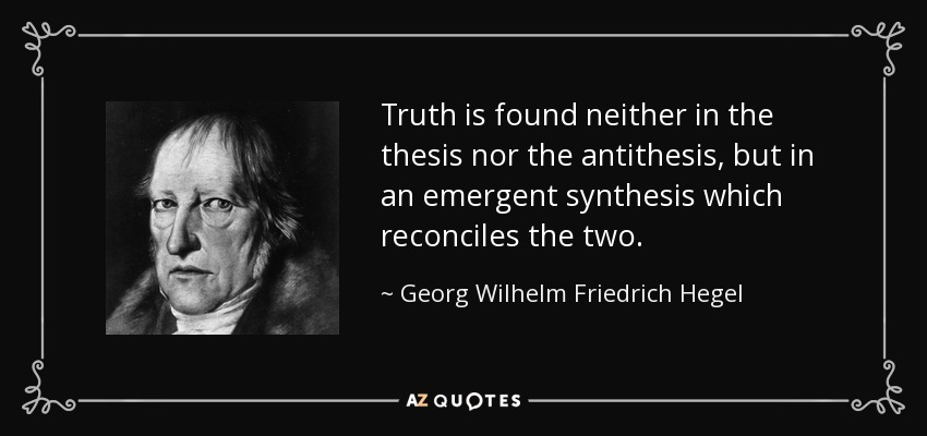 Truth is found neither in the thesis nor the antithesis, but in an emergent synthesis which reconciles the two. - Georg Wilhelm Friedrich Hegel
