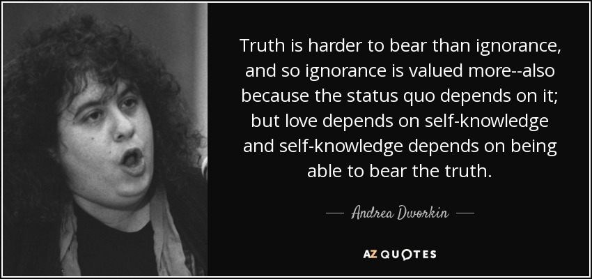 Andrea Dworkin Quote Truth Is Harder To Bear Than Ignorance And So