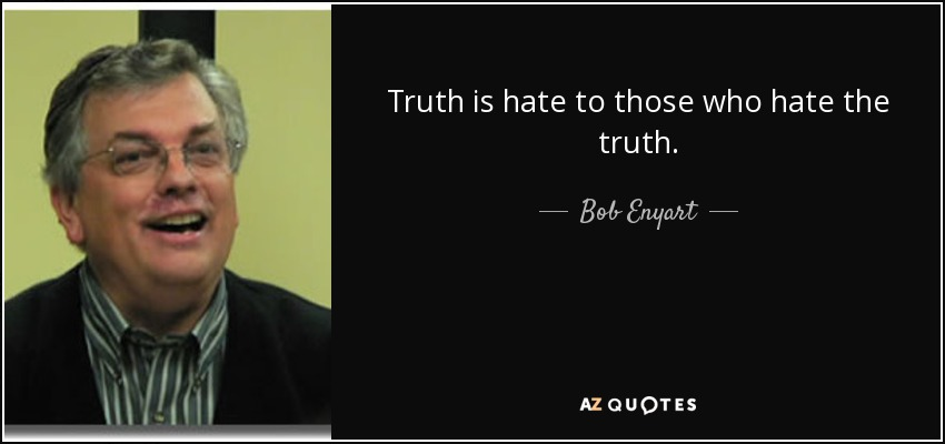 Bob Enyart quote: Truth is hate to those who hate the truth.