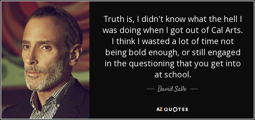 Truth is, I didn't know what the hell I was doing when I got out of Cal Arts. I think I wasted a lot of time not being bold enough, or still engaged in the questioning that you get into at school. - David Salle