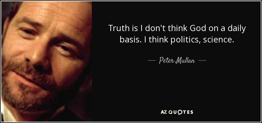 Truth is I don't think God on a daily basis. I think politics, science. - Peter Mullan