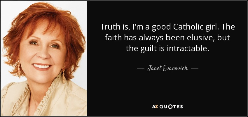 Truth is, I'm a good Catholic girl. The faith has always been elusive, but the guilt is intractable. - Janet Evanovich