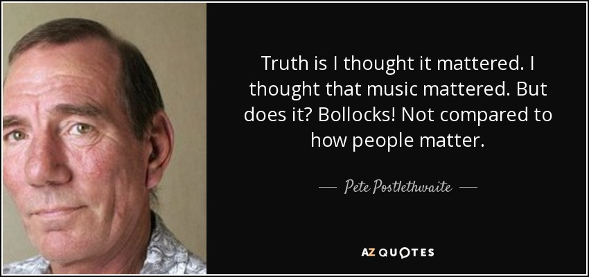Truth is I thought it mattered. I thought that music mattered. But does it? Bollocks! Not compared to how people matter. - Pete Postlethwaite