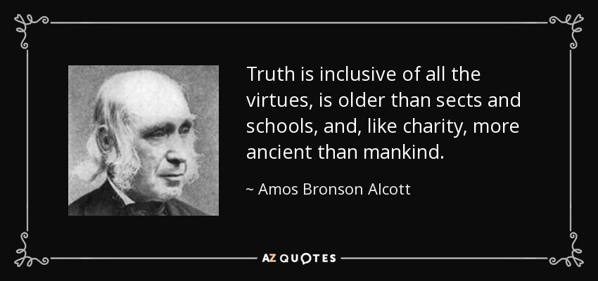 Truth is inclusive of all the virtues, is older than sects and schools, and, like charity, more ancient than mankind. - Amos Bronson Alcott