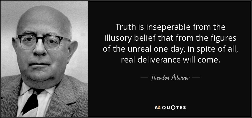 Truth is inseperable from the illusory belief that from the figures of the unreal one day, in spite of all, real deliverance will come. - Theodor Adorno